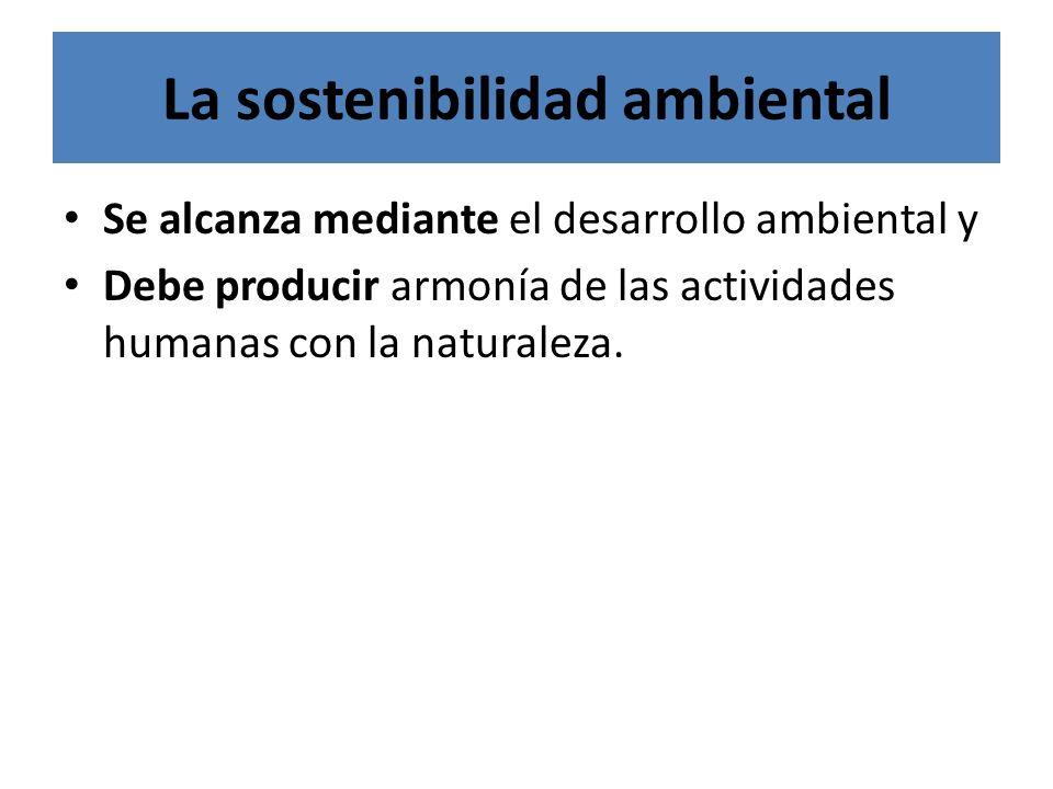 La sostenibilidad ambiental Se alcanza mediante el desarrollo ambiental y Debe producir armonía de las actividades humanas con la naturaleza.