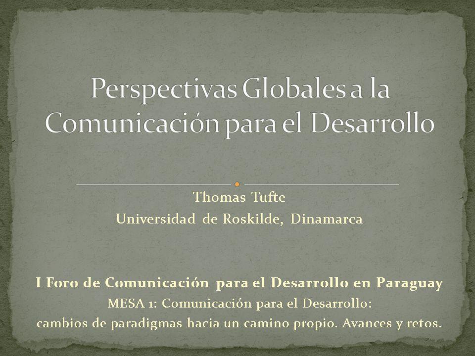Thomas Tufte Universidad de Roskilde, Dinamarca I Foro de Comunicación para el Desarrollo en Paraguay MESA 1: Comunicación para el Desarrollo: cambios