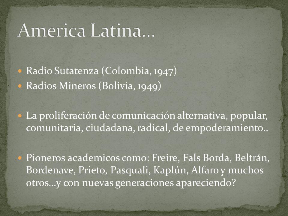 Radio Sutatenza (Colombia, 1947) Radios Mineros (Bolivia, 1949) La proliferación de comunicación alternativa, popular, comunitaria, ciudadana, radical