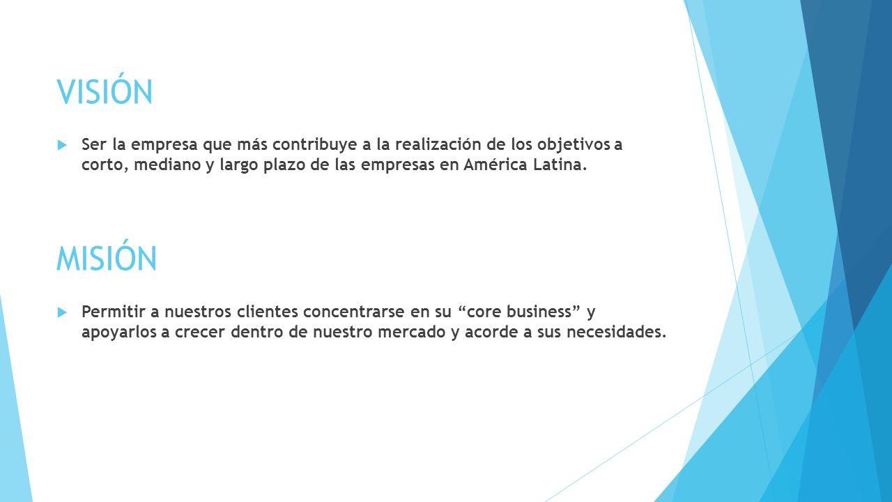 VISIÓN Ser la empresa que más contribuye a la realización de los objetivos a corto, mediano y largo plazo de las empresas en América Latina. Permitir