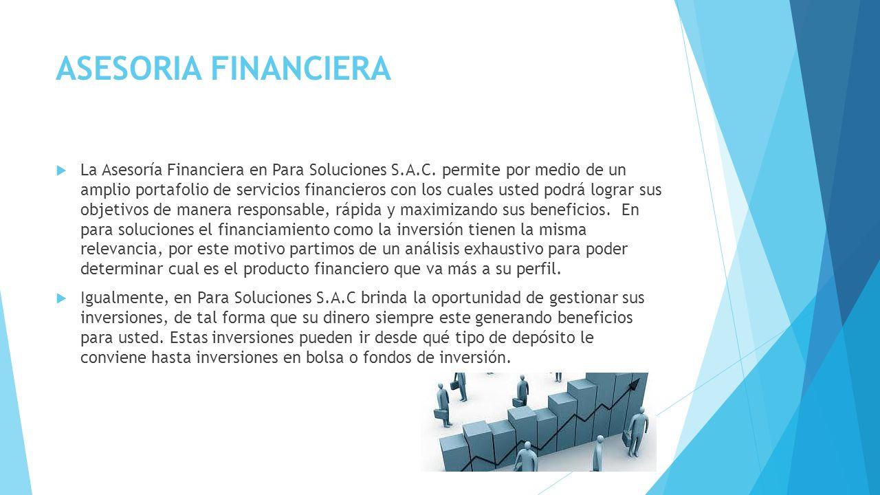 ASESORIA FINANCIERA La Asesoría Financiera en Para Soluciones S.A.C. permite por medio de un amplio portafolio de servicios financieros con los cuales