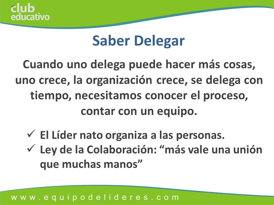 Saber Delegar Cuando uno delega puede hacer más cosas, uno crece, la organización crece, se delega con tiempo, necesitamos conocer el proceso, contar con un equipo.