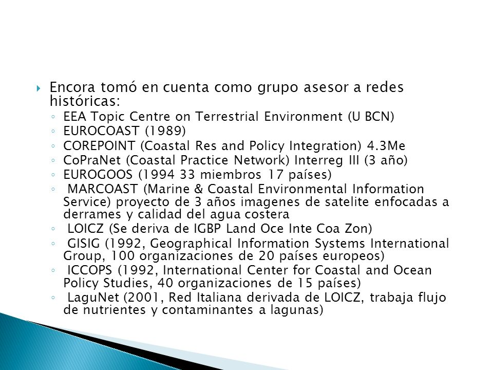 Encora tomó en cuenta como grupo asesor a redes históricas: EEA Topic Centre on Terrestrial Environment (U BCN) EUROCOAST (1989) COREPOINT (Coastal Res and Policy Integration) 4.3Me CoPraNet (Coastal Practice Network) Interreg III (3 año) EUROGOOS (1994 33 miembros 17 países) MARCOAST (Marine & Coastal Environmental Information Service) proyecto de 3 años imagenes de satelite enfocadas a derrames y calidad del agua costera LOICZ (Se deriva de IGBP Land Oce Inte Coa Zon) GISIG (1992, Geographical Information Systems International Group, 100 organizaciones de 20 países europeos) ICCOPS (1992, International Center for Coastal and Ocean Policy Studies, 40 organizaciones de 15 países) LaguNet (2001, Red Italiana derivada de LOICZ, trabaja flujo de nutrientes y contaminantes a lagunas)