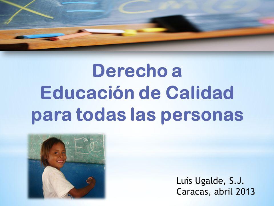 Luis Ugalde, S.J. Caracas, abril 2013 Derecho a Educación de Calidad para todas las personas