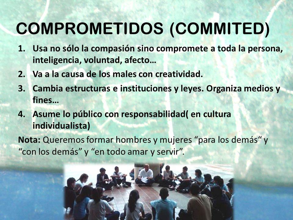 COMPROMETIDOS (COMMITED) 1.Usa no sólo la compasión sino compromete a toda la persona, inteligencia, voluntad, afecto… 2.Va a la causa de los males co