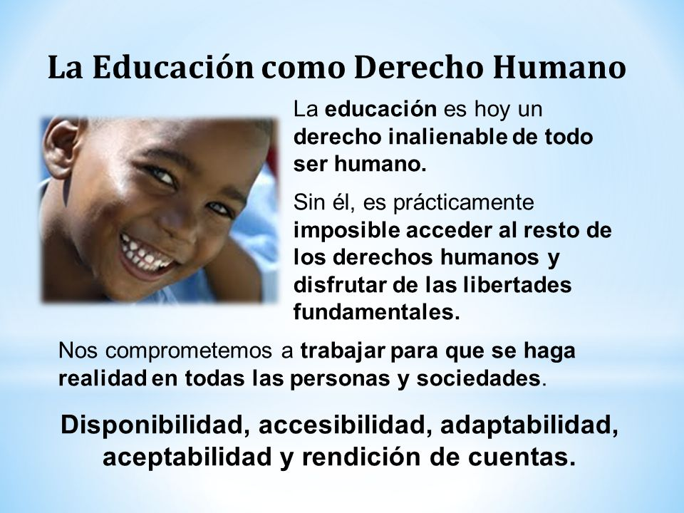 La educación es hoy un derecho inalienable de todo ser humano. Sin él, es prácticamente imposible acceder al resto de los derechos humanos y disfrutar
