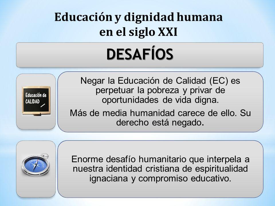 Educación y dignidad humana en el siglo XXI DESAFÍOS Negar la Educación de Calidad (EC) es perpetuar la pobreza y privar de oportunidades de vida dign