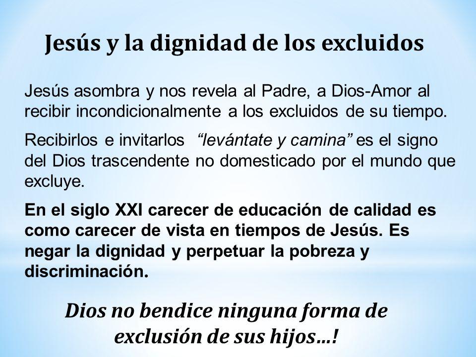 Jesús y la dignidad de los excluidos Dios no bendice ninguna forma de exclusión de sus hijos…! Jesús asombra y nos revela al Padre, a Dios-Amor al rec