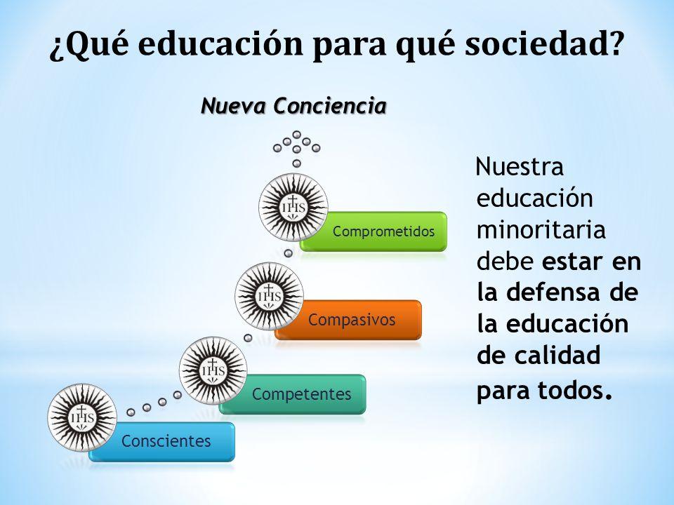 ¿Qué educación para qué sociedad? ConscientesCompetentesCompasivos Comprometidos Nueva Conciencia Nuestra educación minoritaria debe estar en la defen