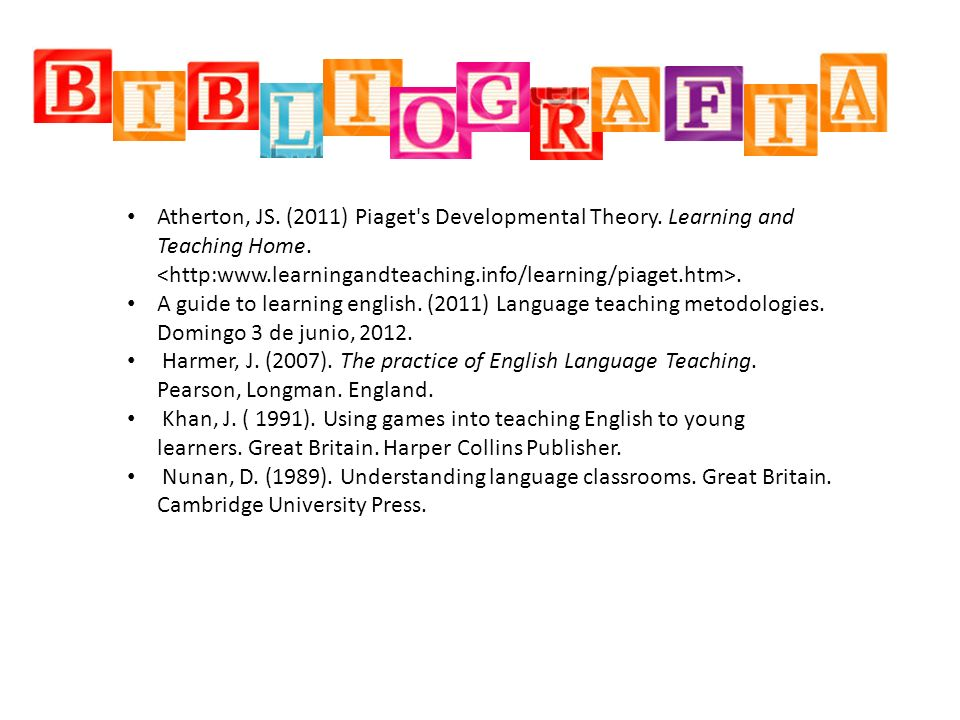 Atherton, JS. (2011) Piaget's Developmental Theory. Learning and Teaching Home.. A guide to learning english. (2011) Language teaching metodologies. D
