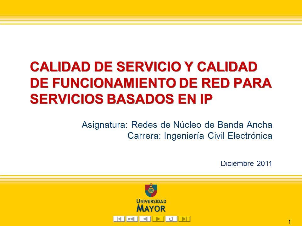 G. Vásquez Y. Diciembre 2011 U NIVERSIDAD M AYOR CALIDAD DE SERVICIO Y CALIDAD DE FUNCIONAMIENTO DE RED PARA SERVICIOS BASADOS EN IP Asignatura: Redes