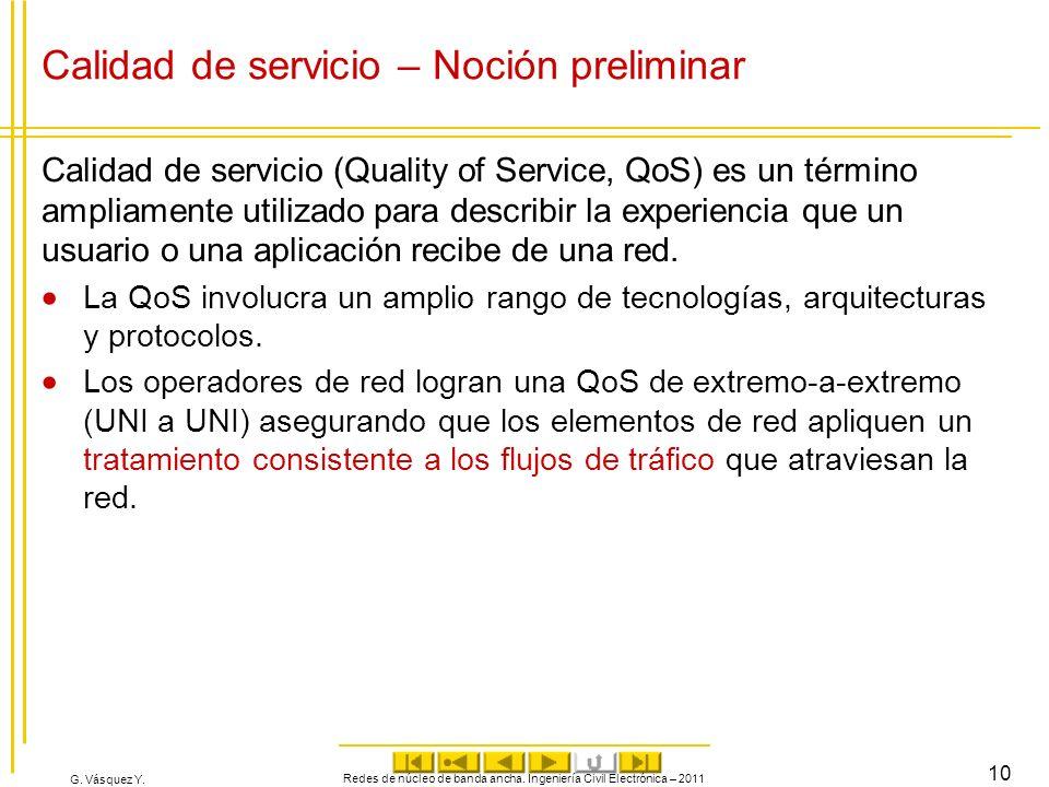 G. Vásquez Y. Calidad de servicio – Noción preliminar Calidad de servicio (Quality of Service, QoS) es un término ampliamente utilizado para describir