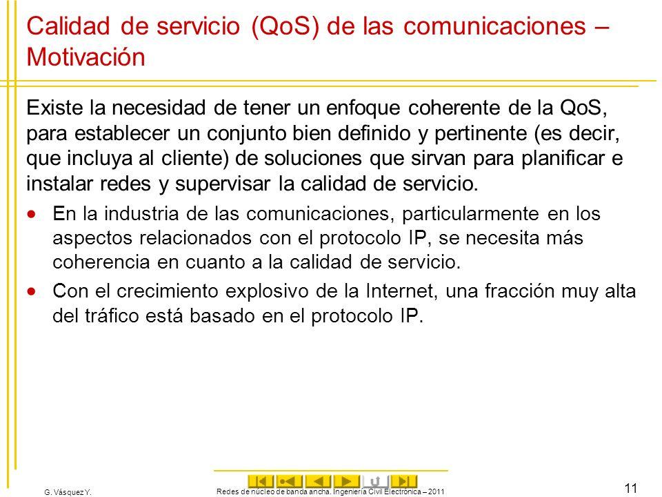 G. Vásquez Y. Calidad de servicio (QoS) de las comunicaciones – Motivación Existe la necesidad de tener un enfoque coherente de la QoS, para establece