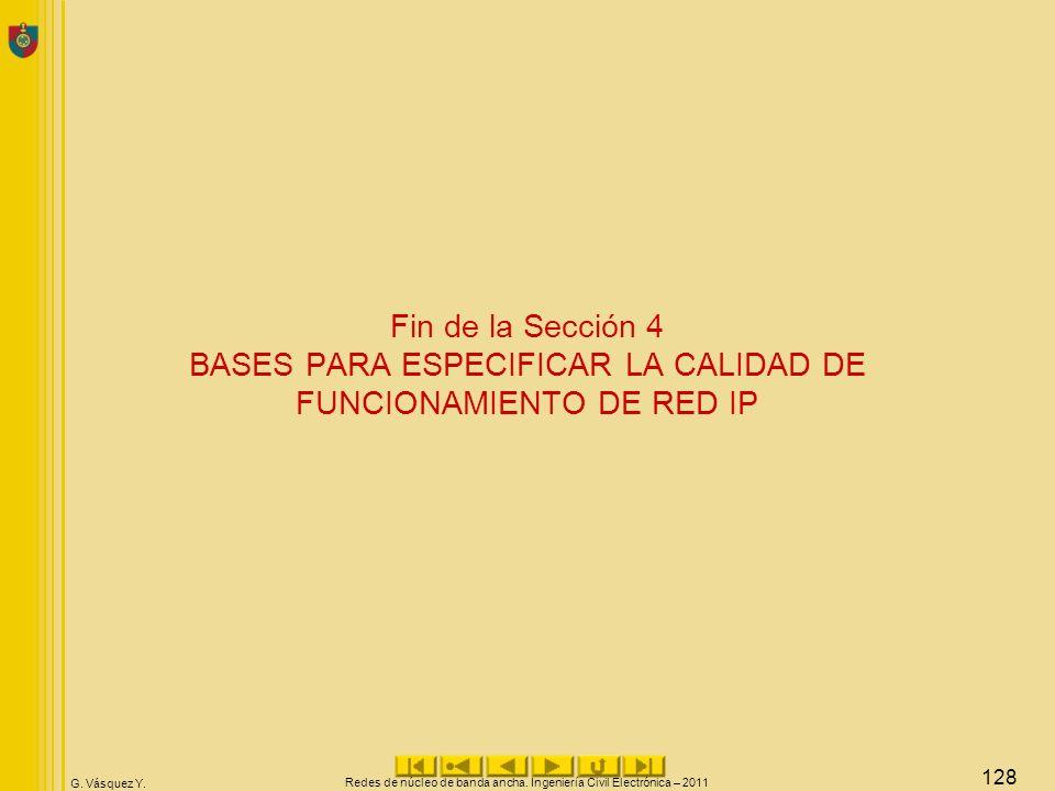 G. Vásquez Y. Fin de la Sección 4 BASES PARA ESPECIFICAR LA CALIDAD DE FUNCIONAMIENTO DE RED IP Redes de núcleo de banda ancha. Ingeniería Civil Elect