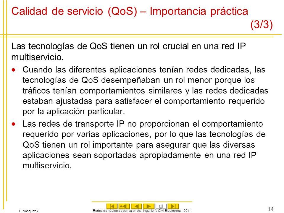G. Vásquez Y. Calidad de servicio (QoS) – Importancia práctica (3/3) Las tecnologías de QoS tienen un rol crucial en una red IP multiservicio. Cuando