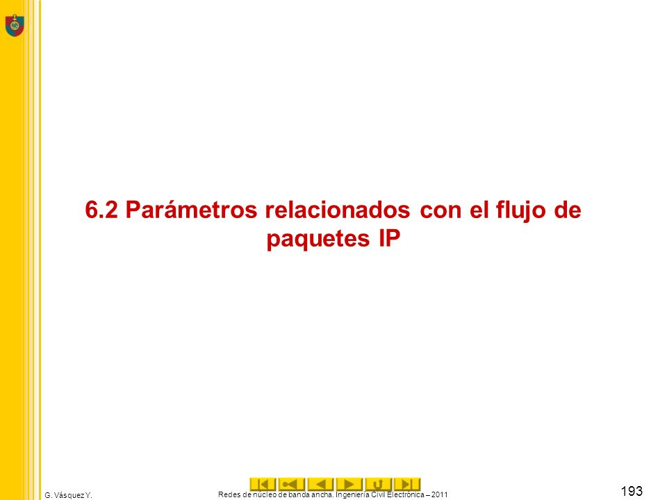 G. Vásquez Y. 6.2 Parámetros relacionados con el flujo de paquetes IP Redes de núcleo de banda ancha. Ingeniería Civil Electrónica – 2011 193