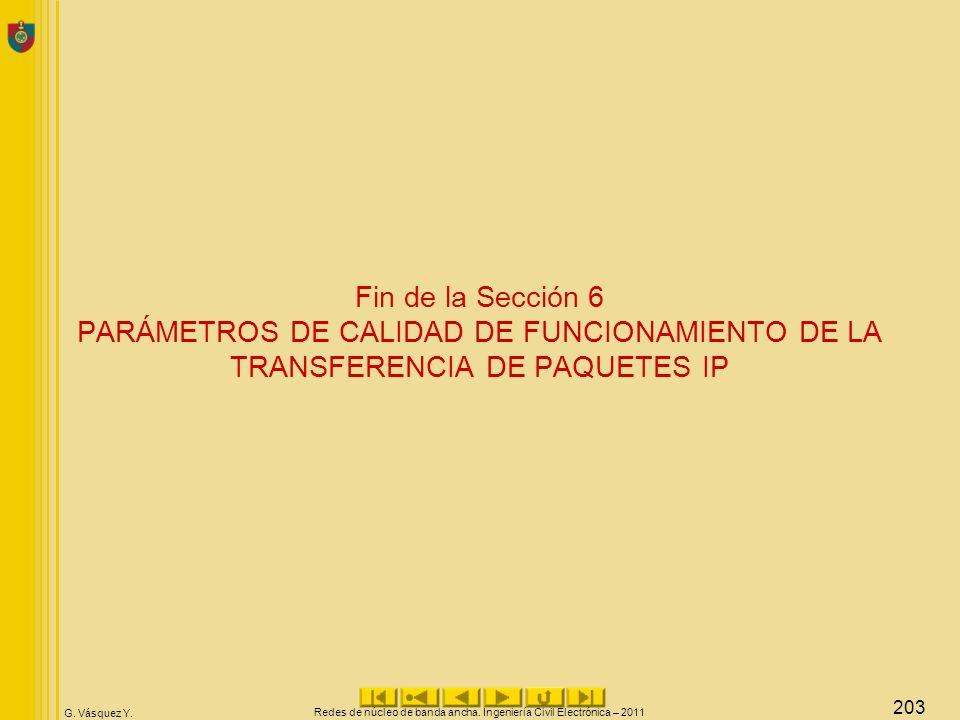 G. Vásquez Y. Fin de la Sección 6 PARÁMETROS DE CALIDAD DE FUNCIONAMIENTO DE LA TRANSFERENCIA DE PAQUETES IP Redes de núcleo de banda ancha. Ingenierí