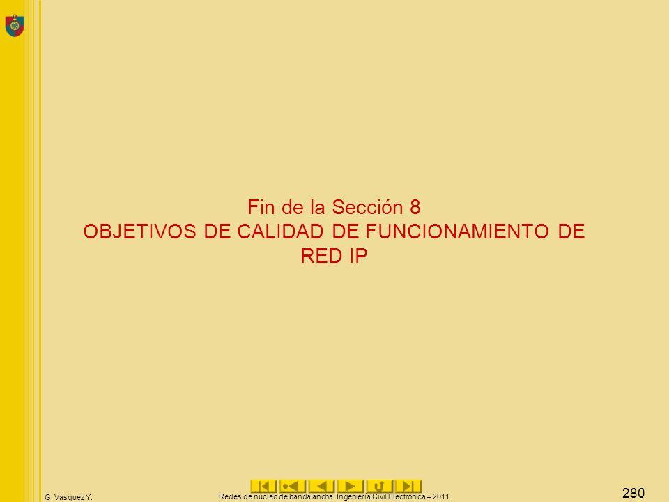 G. Vásquez Y. Fin de la Sección 8 OBJETIVOS DE CALIDAD DE FUNCIONAMIENTO DE RED IP Redes de núcleo de banda ancha. Ingeniería Civil Electrónica – 2011