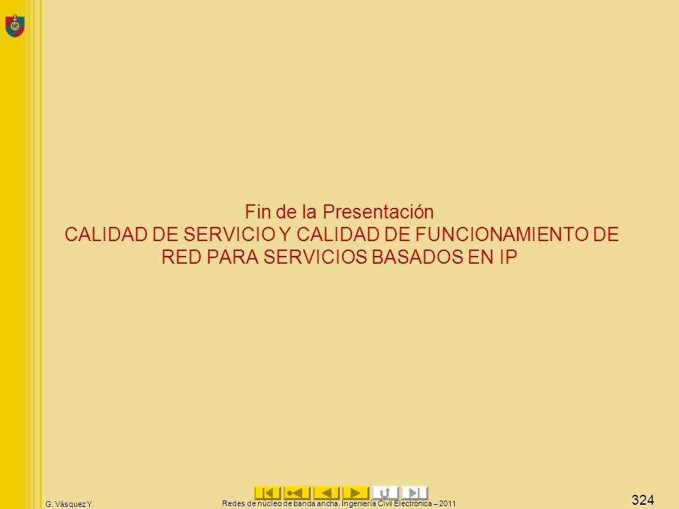 G. Vásquez Y. Fin de la Presentación CALIDAD DE SERVICIO Y CALIDAD DE FUNCIONAMIENTO DE RED PARA SERVICIOS BASADOS EN IP Redes de núcleo de banda anch
