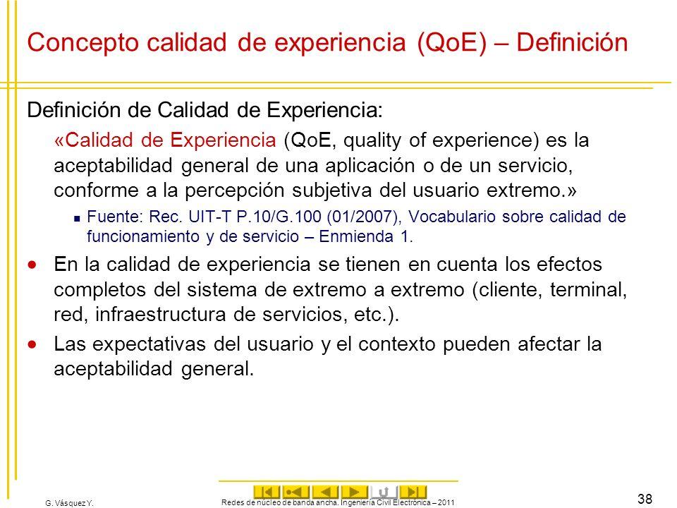 G. Vásquez Y. Concepto calidad de experiencia (QoE) – Definición Definición de Calidad de Experiencia: «Calidad de Experiencia (QoE, quality of experi