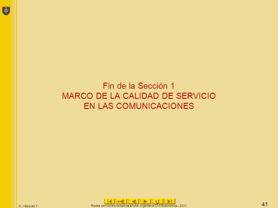 G. Vásquez Y. Fin de la Sección 1 MARCO DE LA CALIDAD DE SERVICIO EN LAS COMUNICACIONES Redes de núcleo de banda ancha. Ingeniería Civil Electrónica –