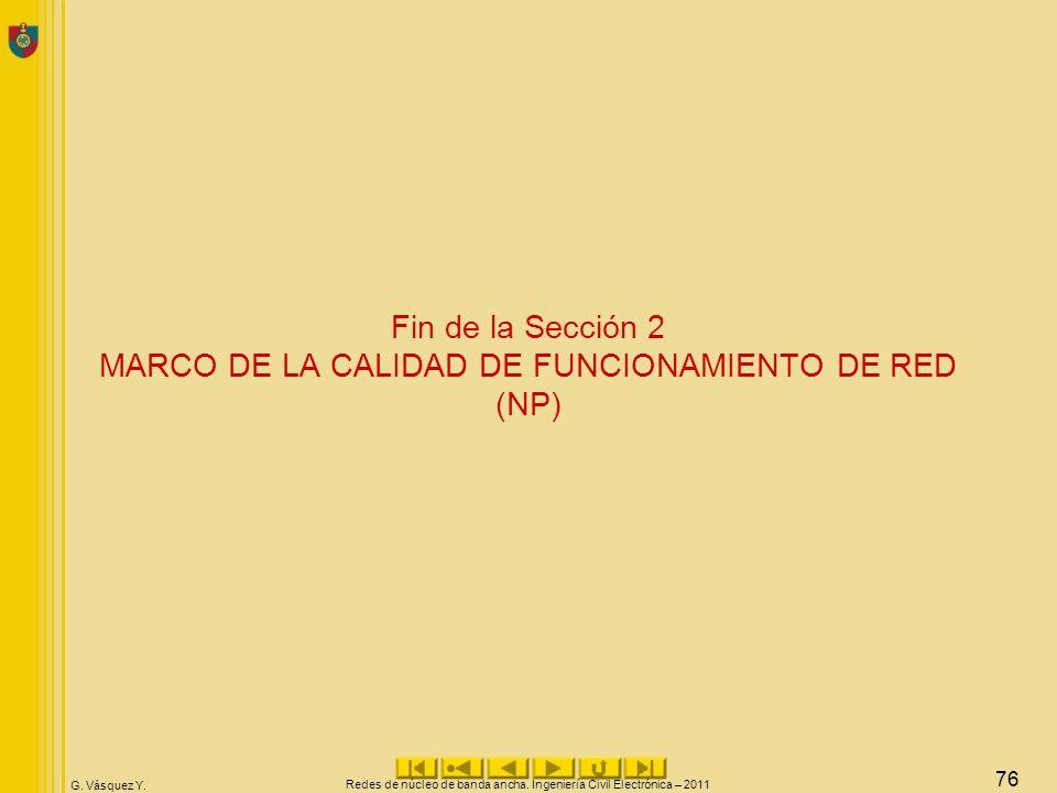 G. Vásquez Y. Redes de núcleo de banda ancha. Ingeniería Civil Electrónica – 2011 76 Fin de la Sección 2 MARCO DE LA CALIDAD DE FUNCIONAMIENTO DE RED