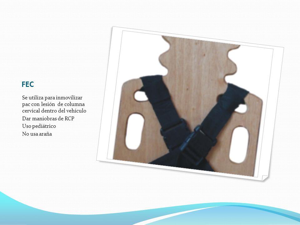 FEC Se utiliza para inmovilizar pac con lesión de columna cervical dentro del vehículo Dar maniobras de RCP Uso pediátrico No usa araña