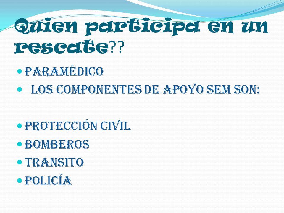 Quien participa en un rescate ?? Paramédico los componentes de apoyo sem son: Protección civil Bomberos Transito Policía