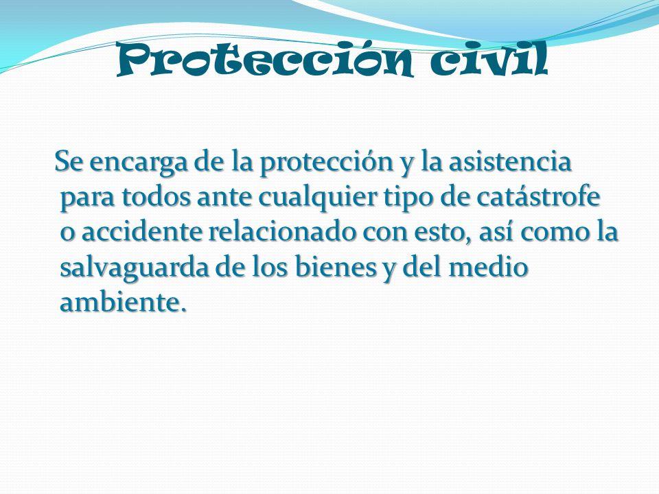 Protección civil Se encarga de la protección y la asistencia para todos ante cualquier tipo de catástrofe o accidente relacionado con esto, así como l
