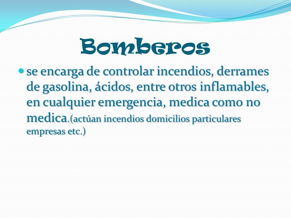 Bomberos se encarga de controlar incendios, derrames de gasolina, ácidos, entre otros inflamables, en cualquier emergencia, medica como no medica.(act