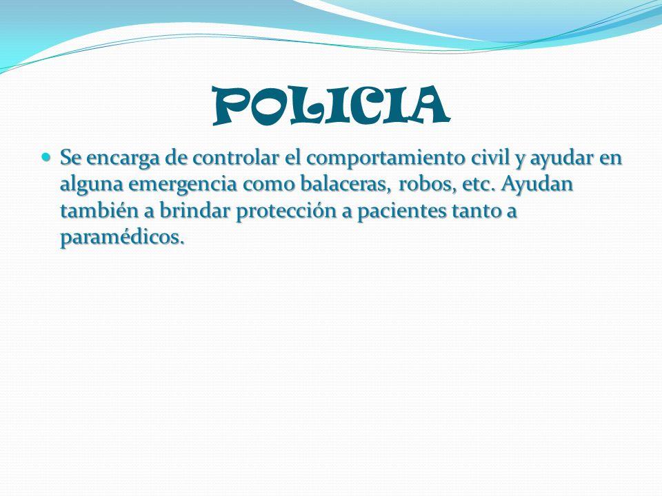 POLICIA Se encarga de controlar el comportamiento civil y ayudar en alguna emergencia como balaceras, robos, etc. Ayudan también a brindar protección