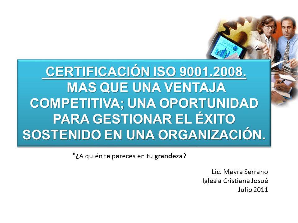 CERTIFICACIÓN ISO 9001.2008. MAS QUE UNA VENTAJA COMPETITIVA; UNA OPORTUNIDAD PARA GESTIONAR EL ÉXITO SOSTENIDO EN UNA ORGANIZACIÓN. CERTIFICACIÓN ISO