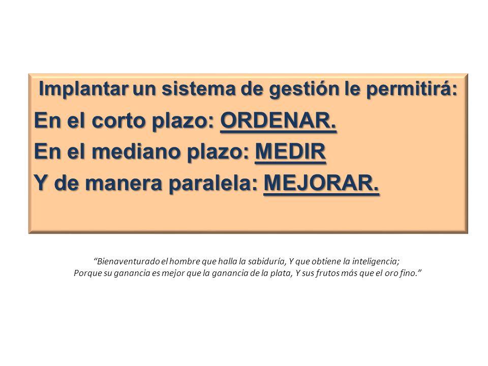 Implantar un sistema de gestión le permitirá: En el corto plazo: ORDENAR. En el mediano plazo: MEDIR Y de manera paralela: MEJORAR. Bienaventurado el