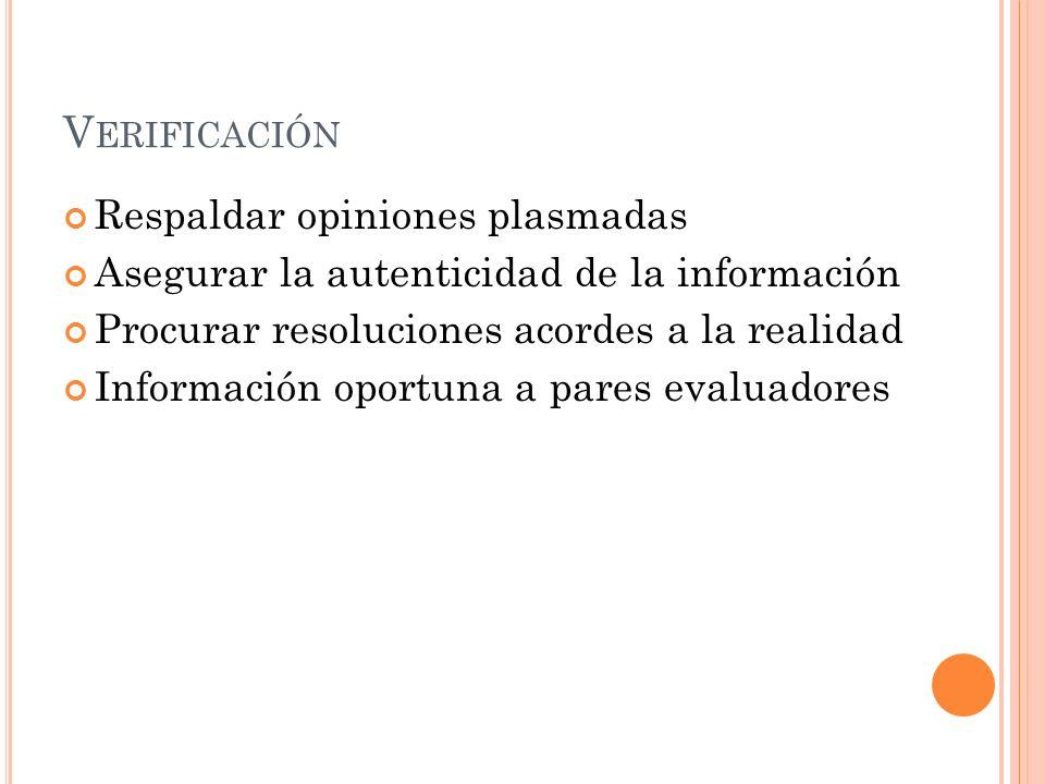 V ERIFICACIÓN Respaldar opiniones plasmadas Asegurar la autenticidad de la información Procurar resoluciones acordes a la realidad Información oportuna a pares evaluadores