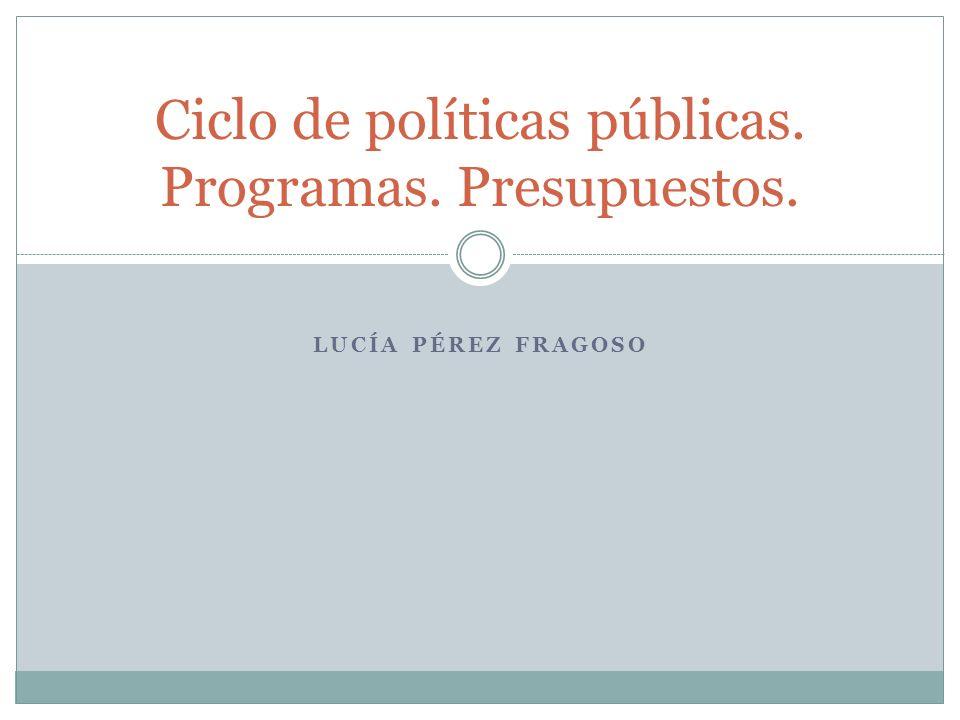 Ciclo de políticas públicas. Programas. Presupuestos. LUCÍA PÉREZ FRAGOSO