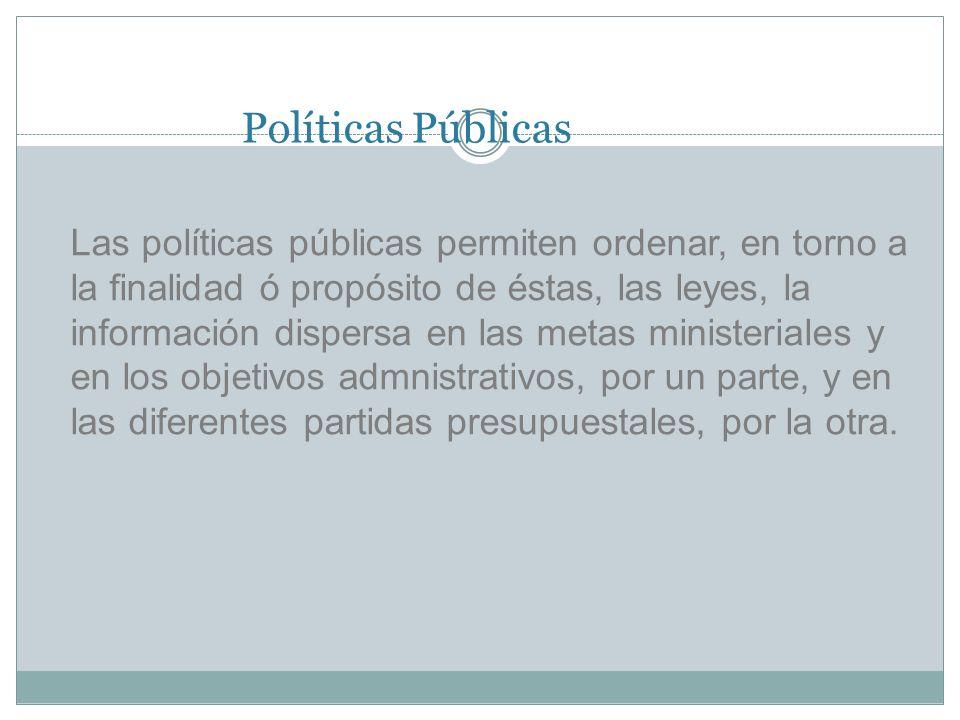 Políticas Públicas Las políticas públicas permiten ordenar, en torno a la finalidad ó propósito de éstas, las leyes, la información dispersa en las metas ministeriales y en los objetivos admnistrativos, por un parte, y en las diferentes partidas presupuestales, por la otra.
