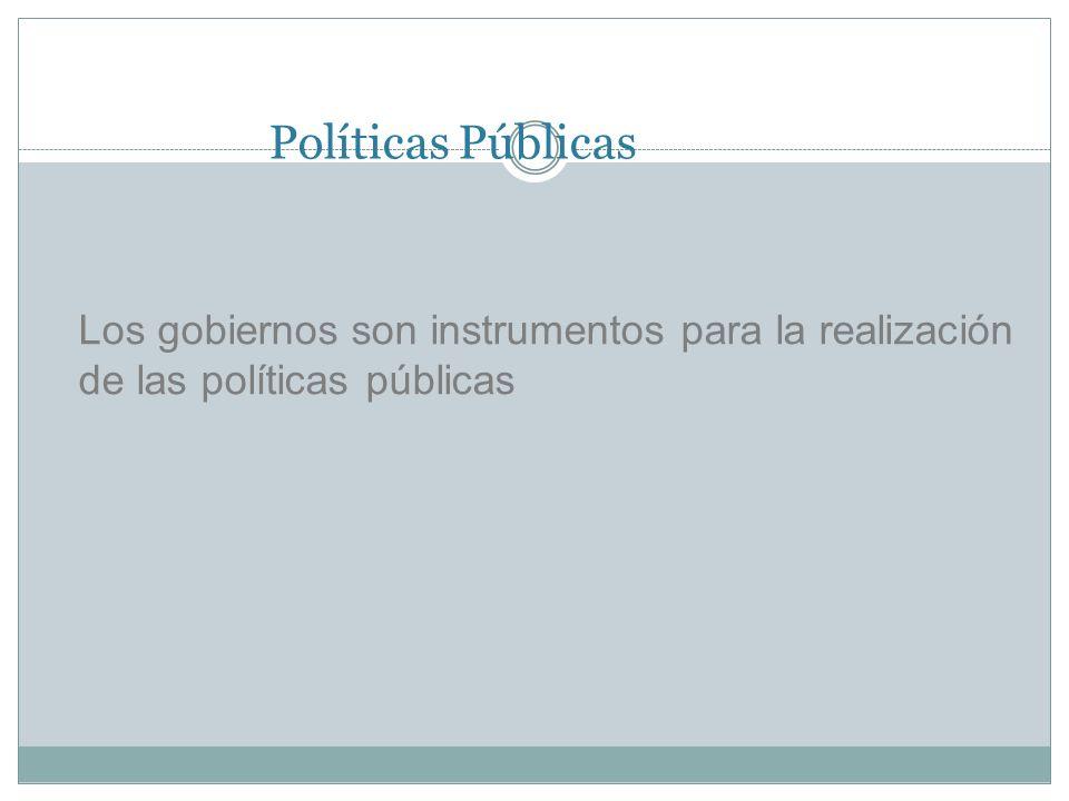 Políticas Públicas Los gobiernos son instrumentos para la realización de las políticas públicas