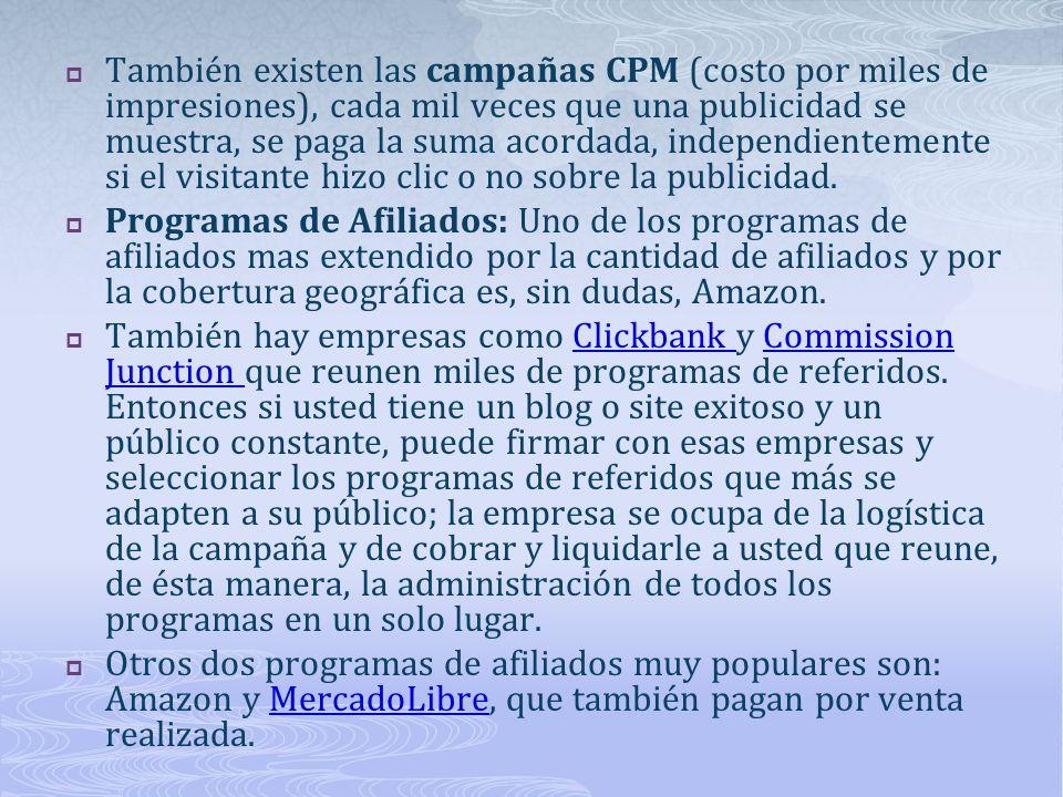 También existen las campañas CPM (costo por miles de impresiones), cada mil veces que una publicidad se muestra, se paga la suma acordada, independientemente si el visitante hizo clic o no sobre la publicidad.