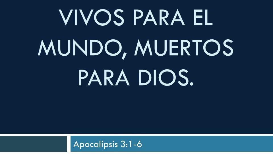 VIVOS PARA EL MUNDO, MUERTOS PARA DIOS. Apocalípsis 3:1-6