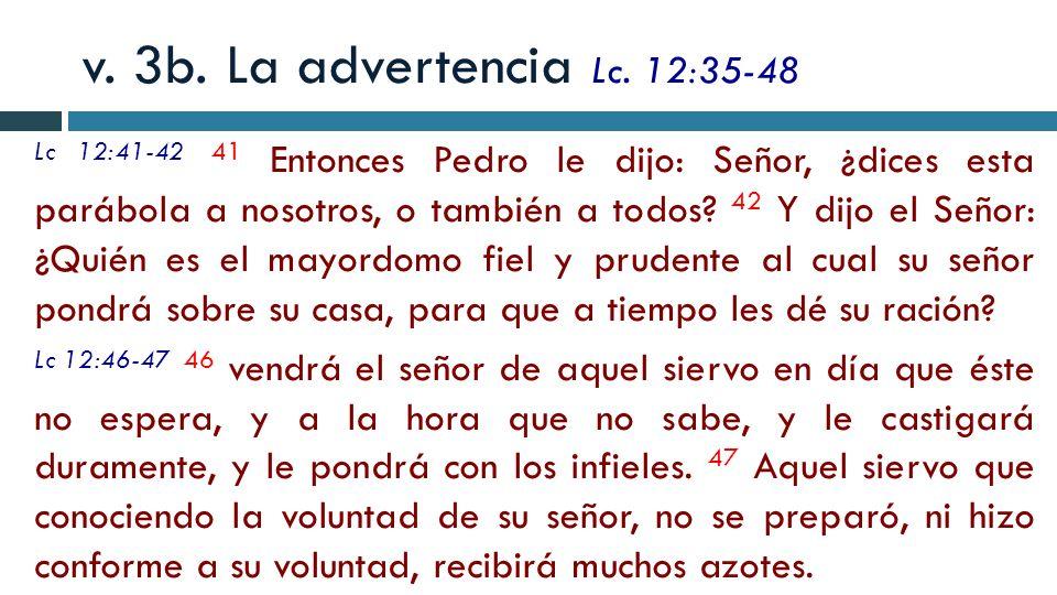 v. 3b. La advertencia Lc. 12:35-48 Lc 12:41-42 41 Entonces Pedro le dijo: Señor, ¿dices esta parábola a nosotros, o también a todos? 42 Y dijo el Seño