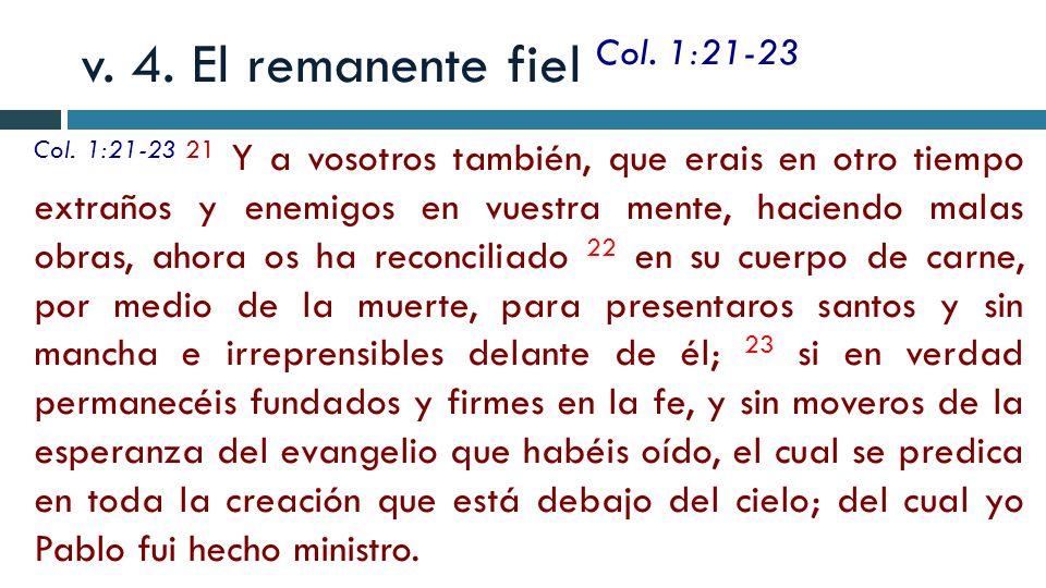 v. 4. El remanente fiel Col. 1:21-23 Col. 1:21-23 21 Y a vosotros también, que erais en otro tiempo extraños y enemigos en vuestra mente, haciendo mal