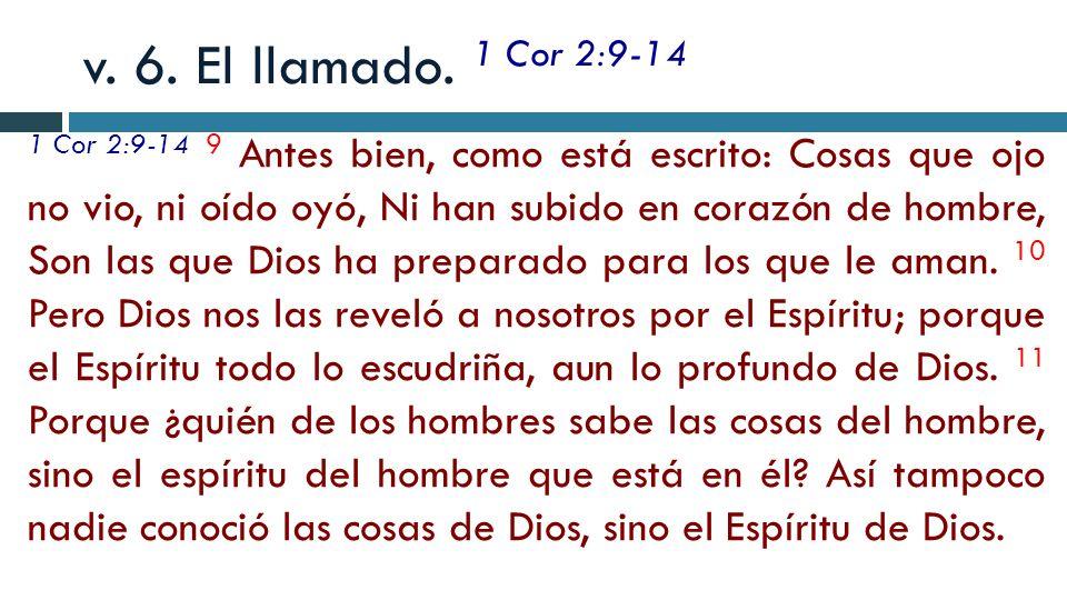 v. 6. El llamado. 1 Cor 2:9-14 1 Cor 2:9-14 9 Antes bien, como está escrito: Cosas que ojo no vio, ni oído oyó, Ni han subido en corazón de hombre, So