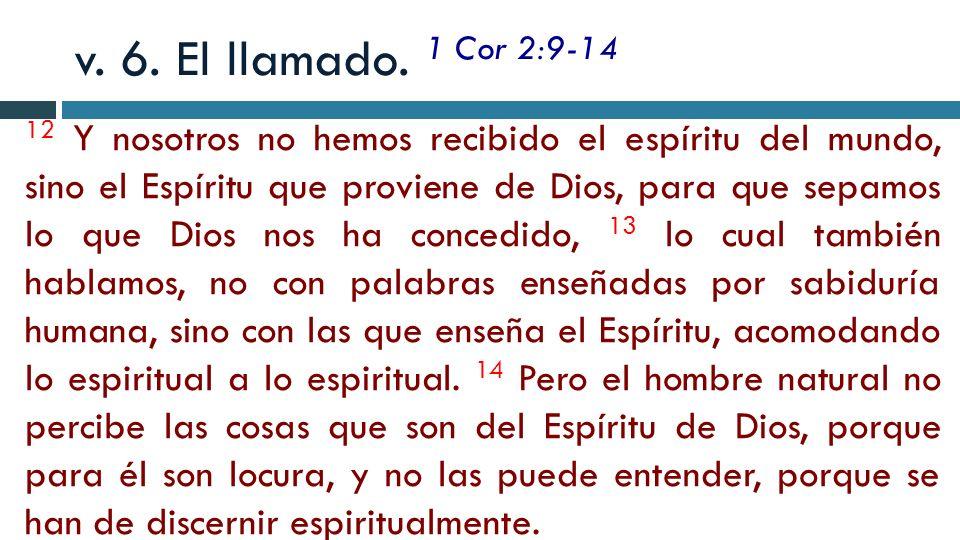v. 6. El llamado. 1 Cor 2:9-14 12 Y nosotros no hemos recibido el espíritu del mundo, sino el Espíritu que proviene de Dios, para que sepamos lo que D
