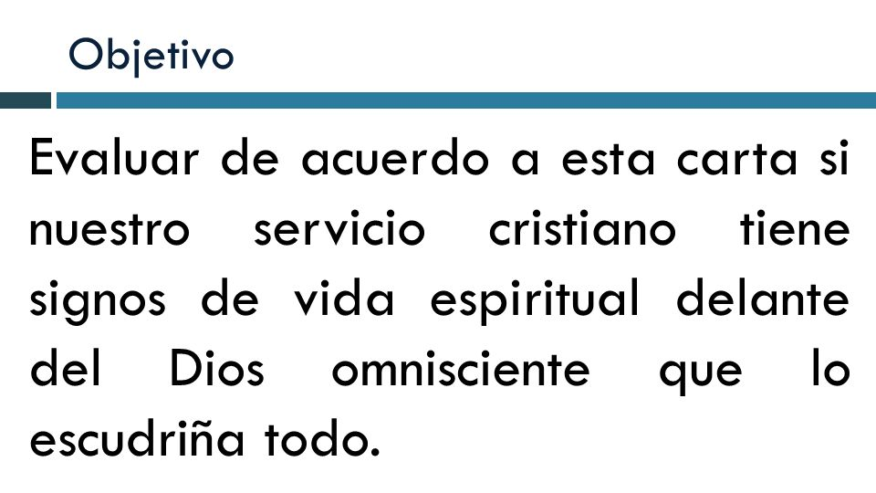Objetivo Evaluar de acuerdo a esta carta si nuestro servicio cristiano tiene signos de vida espiritual delante del Dios omnisciente que lo escudriña t