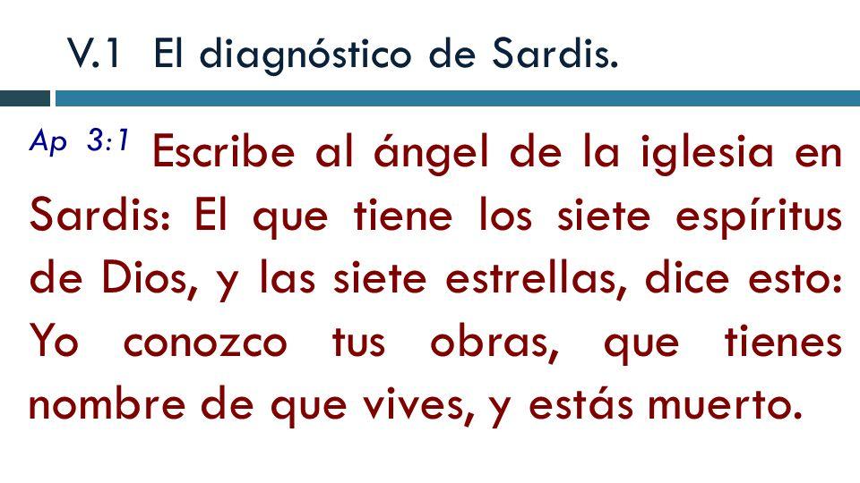 V.1 El diagnóstico de Sardis. Ap 3:1 Escribe al ángel de la iglesia en Sardis: El que tiene los siete espíritus de Dios, y las siete estrellas, dice e