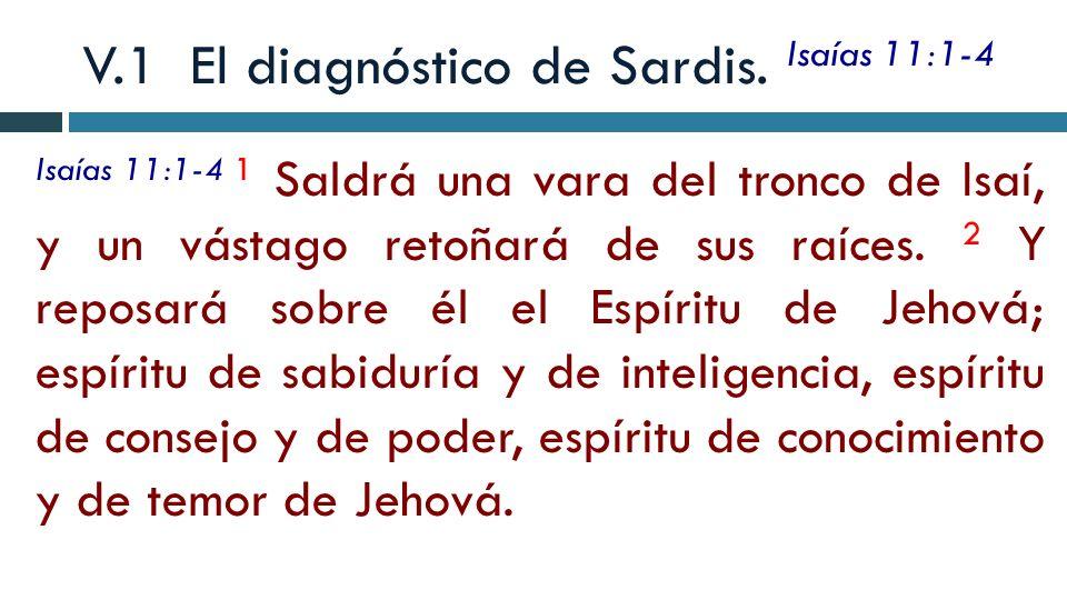 V.1 El diagnóstico de Sardis. Isaías 11:1-4 Isaías 11:1-4 1 Saldrá una vara del tronco de Isaí, y un vástago retoñará de sus raíces. 2 Y reposará sobr