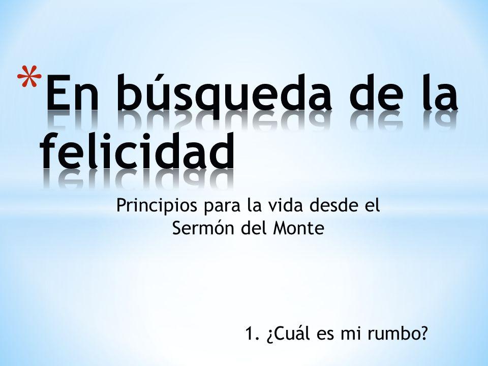 Principios para la vida desde el Sermón del Monte 1. ¿Cuál es mi rumbo?