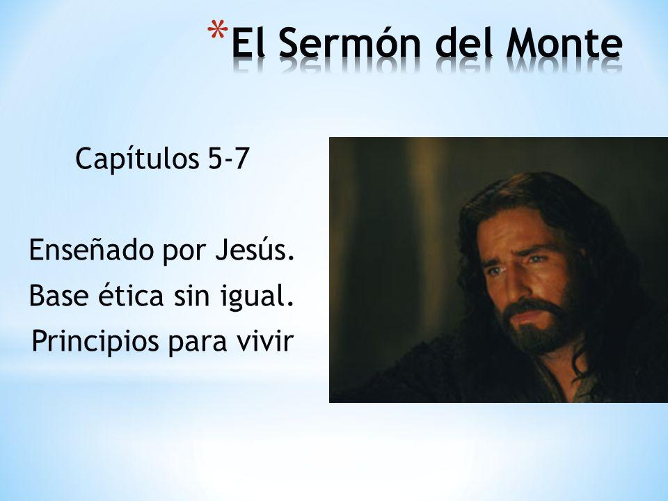 Capítulos 5-7 Enseñado por Jesús. Base ética sin igual. Principios para vivir