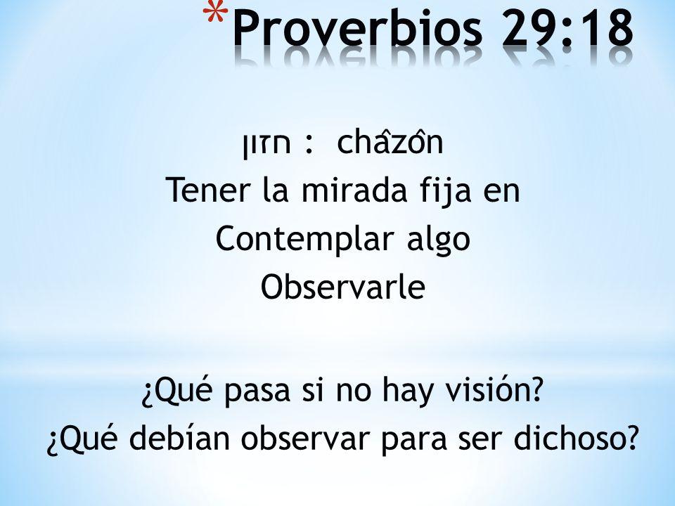 חזון : cha ̂ zo ̂ n Tener la mirada fija en Contemplar algo Observarle ¿Qué pasa si no hay visión? ¿Qué debían observar para ser dichoso?