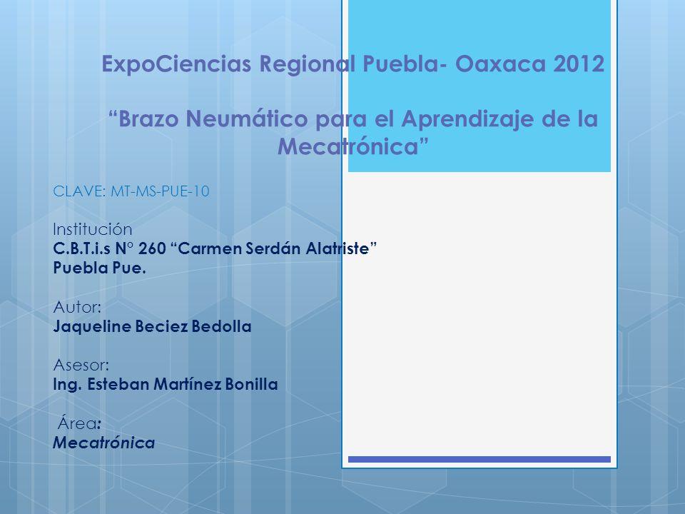 ExpoCiencias Regional Puebla- Oaxaca 2012 Brazo Neumático para el Aprendizaje de la Mecatrónica CLAVE: MT-MS-PUE-10 Institución C.B.T.i.s N° 260 Carme